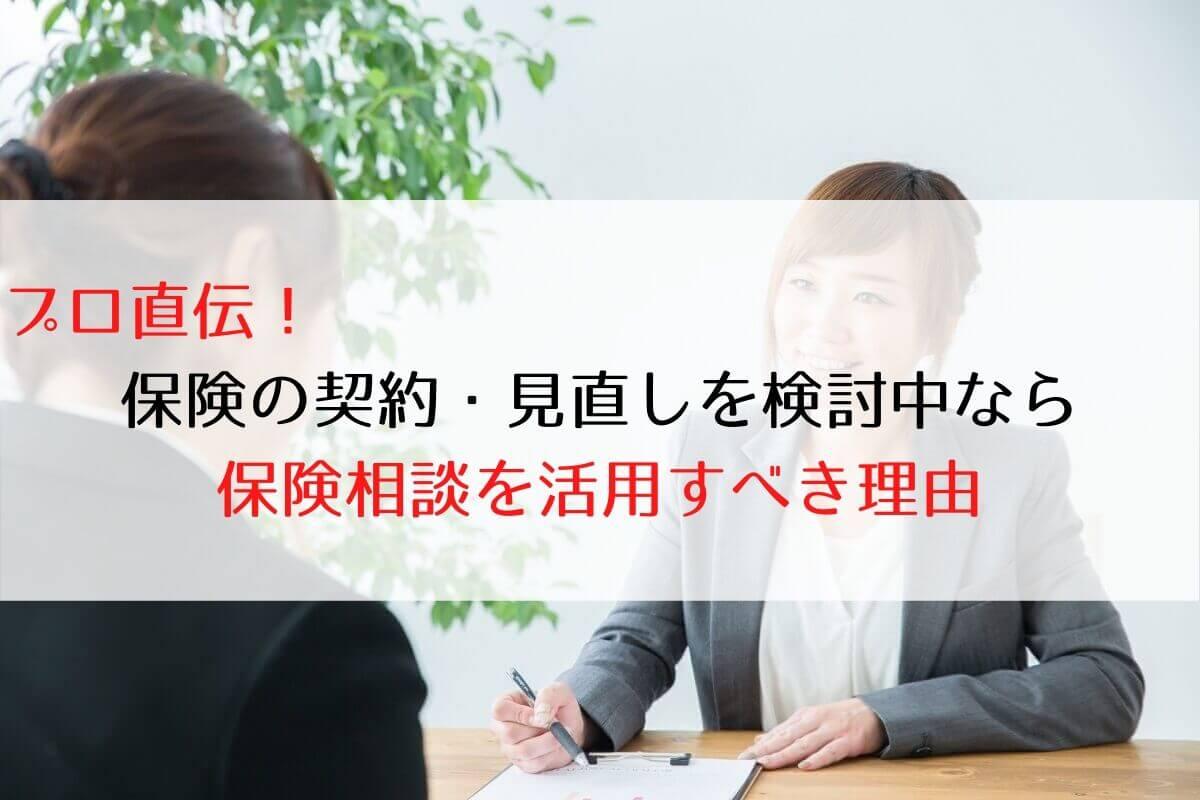 プロ直伝! 保険の契約・見直しを検討中なら 保険相談を活用すべき理由
